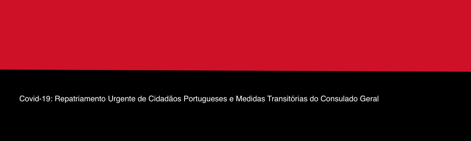 Covid-19: Repatriamento Urgente de Cidadãos Portugueses e Medidas Transitórias do Consulado Geral